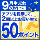 9月生まれの方限定♪アプリ店頭提示2回以上で50ポイント!