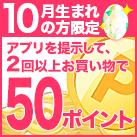 10月生まれの方限定♪アプリ店頭提示2回以上で50ポイント
