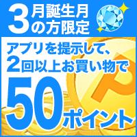 3月生まれの方限定♪アプリ店頭提示2回以上で50ポイント!