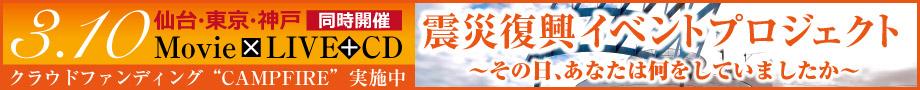 3/10 仙台・東京・神戸同時開催[Movie×LIVE+CD]クラウドファンディング「CAMPFIRE」実施中 震災復興イベントプロジェクト~その日、あなたは何をしていましたか~