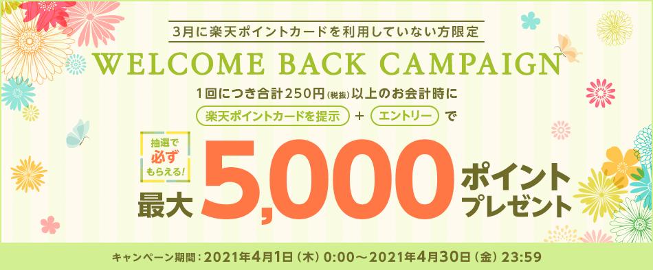 3月に楽天ポイントカードを利用していない方限定 Welcome Back Campaign 1回につき合計250円(税抜)以上のお会計時に楽天ポイントカード提示とエントリーで最大5,000ポイントプレゼント!抽選で必ずもらえる!【キャンペーン期間】 2021年4月1日(木)0:00~2021年4月30日(金)23:59